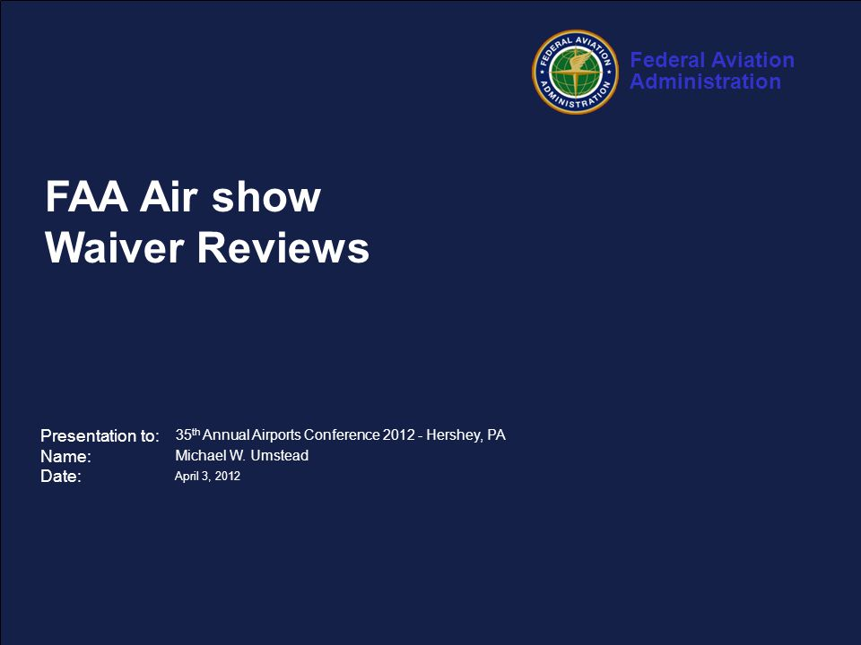 Federal Aviation Administration 1 35 th Annual Airports Conference – April 3, 2012 FAA Air show Waiver Reviews Presentation to: Name: Date: 35 th Annual Airports Conference 2012 - Hershey, PA Michael W.