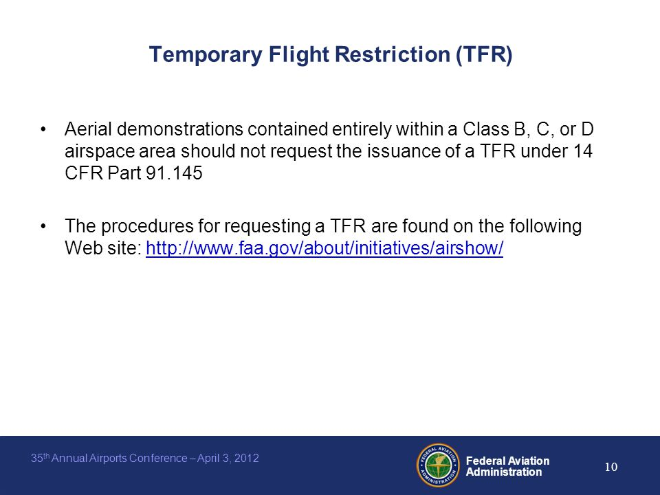 Federal Aviation Administration 10 35 th Annual Airports Conference – April 3, 2012 Temporary Flight Restriction (TFR) Aerial demonstrations contained entirely within a Class B, C, or D airspace area should not request the issuance of a TFR under 14 CFR Part 91.145 The procedures for requesting a TFR are found on the following Web site: http://www.faa.gov/about/initiatives/airshow/http://www.faa.gov/about/initiatives/airshow/
