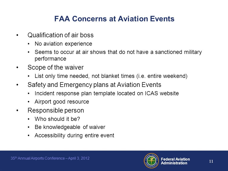 Federal Aviation Administration 11 35 th Annual Airports Conference – April 3, 2012 FAA Concerns at Aviation Events Qualification of air boss No aviation experience Seems to occur at air shows that do not have a sanctioned military performance Scope of the waiver List only time needed, not blanket times (i.e.