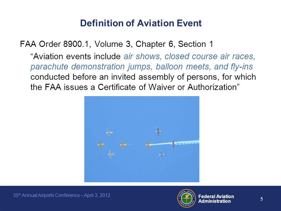 Federal Aviation Administration 5 35 th Annual Airports Conference – April 3, 2012 Definition of Aviation Event FAA Order 8900.1, Volume 3, Chapter 6, Section 1 Aviation events include air shows, closed course air races, parachute demonstration jumps, balloon meets, and fly-ins conducted before an invited assembly of persons, for which the FAA issues a Certificate of Waiver or Authorization