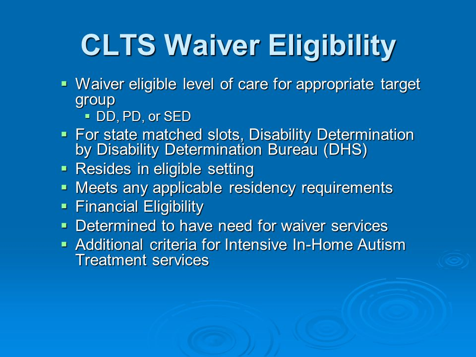 CLTS Waiver Eligibility  Waiver eligible level of care for appropriate target group  DD, PD, or SED  For state matched slots, Disability Determination by Disability Determination Bureau (DHS)  Resides in eligible setting  Meets any applicable residency requirements  Financial Eligibility  Determined to have need for waiver services  Additional criteria for Intensive In-Home Autism Treatment services