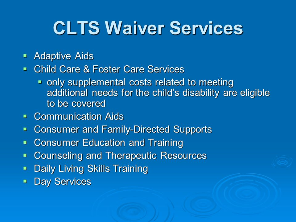 CLTS Waiver Services  Adaptive Aids  Child Care & Foster Care Services  only supplemental costs related to meeting additional needs for the child's disability are eligible to be covered  Communication Aids  Consumer and Family-Directed Supports  Consumer Education and Training  Counseling and Therapeutic Resources  Daily Living Skills Training  Day Services