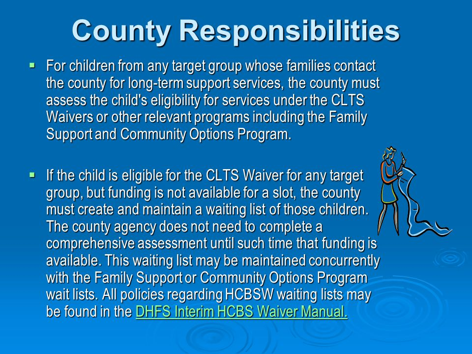 County Responsibilities  For children from any target group whose families contact the county for long-term support services, the county must assess the child s eligibility for services under the CLTS Waivers or other relevant programs including the Family Support and Community Options Program.