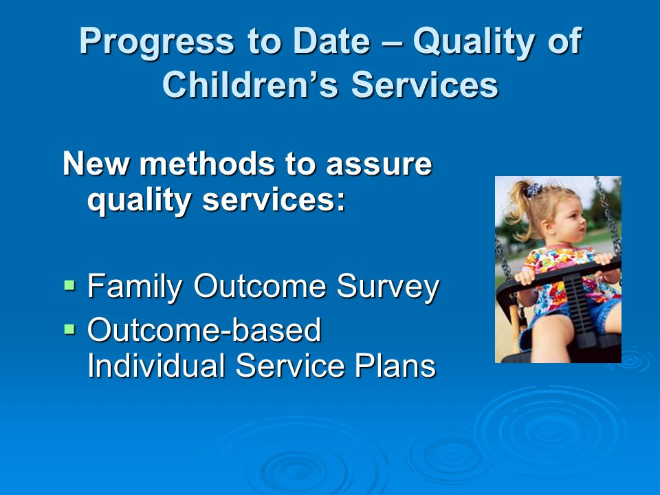 Progress to Date – Quality of Children's Services New methods to assure quality services:  Family Outcome Survey  Outcome-based Individual Service Plans