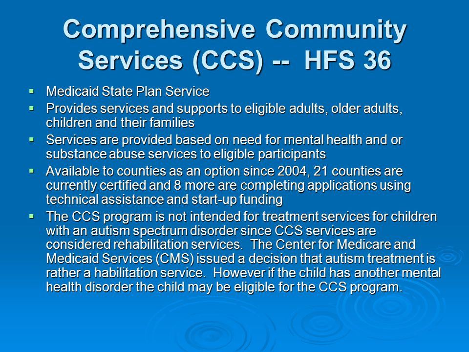 Comprehensive Community Services (CCS) -- HFS 36  Medicaid State Plan Service  Provides services and supports to eligible adults, older adults, children and their families  Services are provided based on need for mental health and or substance abuse services to eligible participants  Available to counties as an option since 2004, 21 counties are currently certified and 8 more are completing applications using technical assistance and start-up funding  The CCS program is not intended for treatment services for children with an autism spectrum disorder since CCS services are considered rehabilitation services.