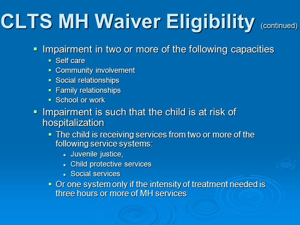 CLTS MH Waiver Eligibility (continued)  Impairment in two or more of the following capacities  Self care  Community involvement  Social relationships  Family relationships  School or work  Impairment is such that the child is at risk of hospitalization  The child is receiving services from two or more of the following service systems: Juvenile justice, Juvenile justice, Child protective services Child protective services Social services Social services  Or one system only if the intensity of treatment needed is three hours or more of MH services