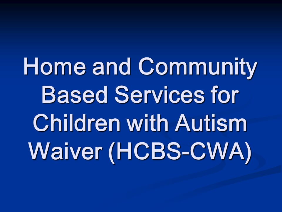 Home and Community Based Services for Children with Autism Waiver Advocated for and developed in cooperation with the Autism Society of Colorado, Arcs- Arapahoe/Douglas, Family Voices, Developmental Disabilities Council, Community Centered Boards, other interested parties and families.