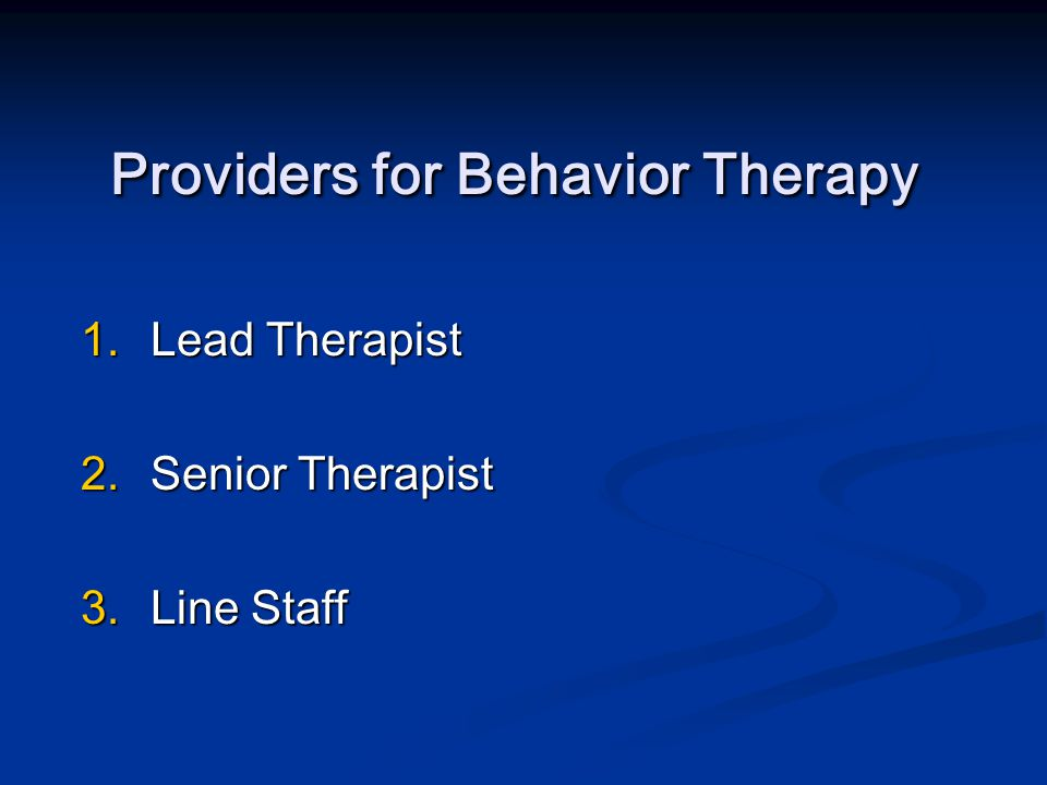 Providers for Behavior Therapy 1.Lead Therapist 2.Senior Therapist 3.Line Staff