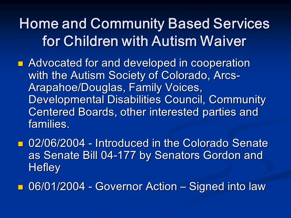 Home and Community Based Services for Children with Autism Waiver Advocated for and developed in cooperation with the Autism Society of Colorado, Arcs