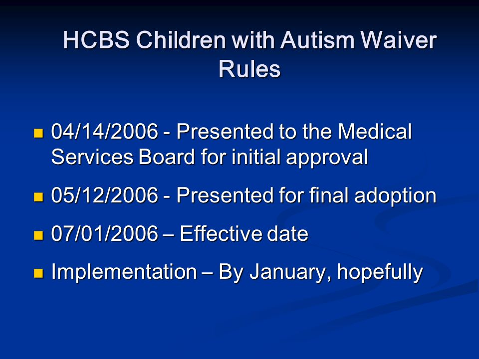 HCBS Children with Autism Waiver Rules 04/14/2006 - Presented to the Medical Services Board for initial approval 04/14/2006 - Presented to the Medical