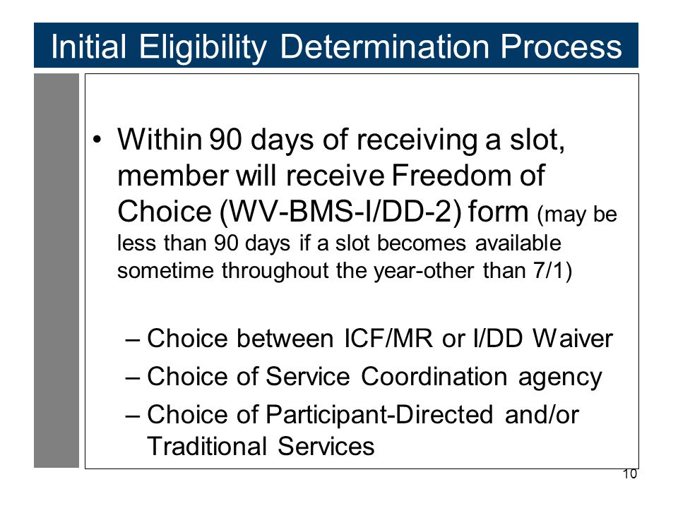 10 Initial Eligibility Determination Process Within 90 days of receiving a slot, member will receive Freedom of Choice (WV-BMS-I/DD-2) form (may be less than 90 days if a slot becomes available sometime throughout the year-other than 7/1) –Choice between ICF/MR or I/DD Waiver –Choice of Service Coordination agency –Choice of Participant-Directed and/or Traditional Services