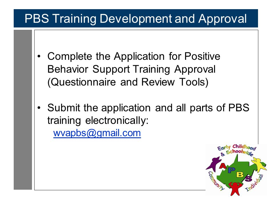 103 PBS Training Development and Approval Complete the Application for Positive Behavior Support Training Approval (Questionnaire and Review Tools) Submit the application and all parts of PBS training electronically: wvapbs@gmail.com