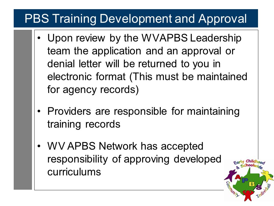 104 PBS Training Development and Approval Upon review by the WVAPBS Leadership team the application and an approval or denial letter will be returned to you in electronic format (This must be maintained for agency records) Providers are responsible for maintaining training records WV APBS Network has accepted responsibility of approving developed curriculums