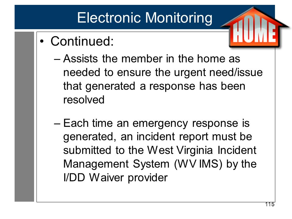 115 Electronic Monitoring Continued: –Assists the member in the home as needed to ensure the urgent need/issue that generated a response has been resolved –Each time an emergency response is generated, an incident report must be submitted to the West Virginia Incident Management System (WV IMS) by the I/DD Waiver provider