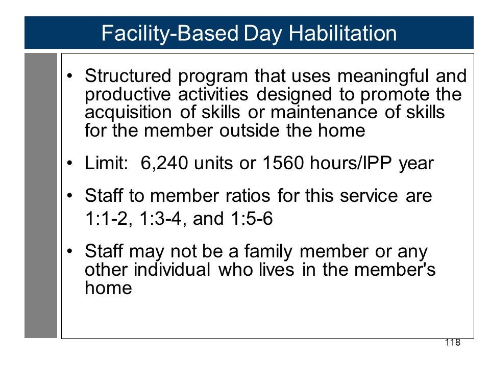 118 Facility-Based Day Habilitation Structured program that uses meaningful and productive activities designed to promote the acquisition of skills or maintenance of skills for the member outside the home Limit: 6,240 units or 1560 hours/IPP year Staff to member ratios for this service are 1:1-2, 1:3-4, and 1:5-6 Staff may not be a family member or any other individual who lives in the member s home