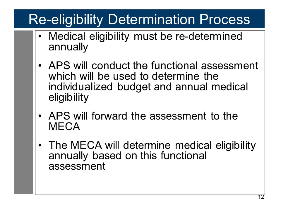 12 Re-eligibility Determination Process Medical eligibility must be re-determined annually APS will conduct the functional assessment which will be used to determine the individualized budget and annual medical eligibility APS will forward the assessment to the MECA The MECA will determine medical eligibility annually based on this functional assessment