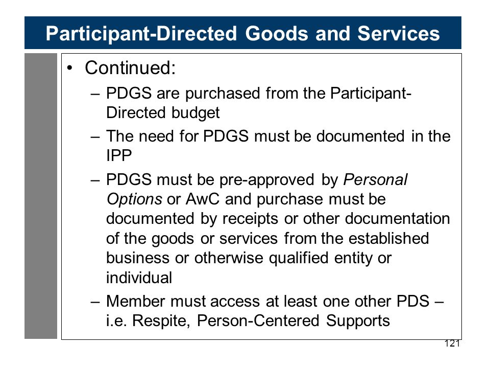 121 Participant-Directed Goods and Services Continued: –PDGS are purchased from the Participant- Directed budget –The need for PDGS must be documented in the IPP –PDGS must be pre-approved by Personal Options or AwC and purchase must be documented by receipts or other documentation of the goods or services from the established business or otherwise qualified entity or individual –Member must access at least one other PDS – i.e.