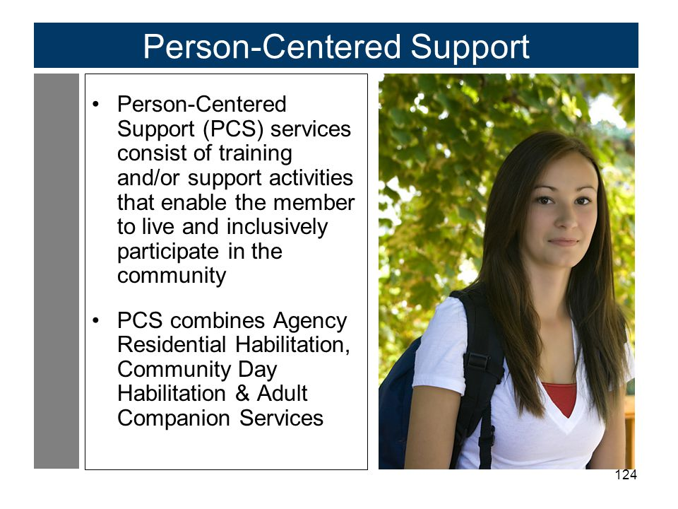 124 Person-Centered Support Person-Centered Support (PCS) services consist of training and/or support activities that enable the member to live and inclusively participate in the community PCS combines Agency Residential Habilitation, Community Day Habilitation & Adult Companion Services