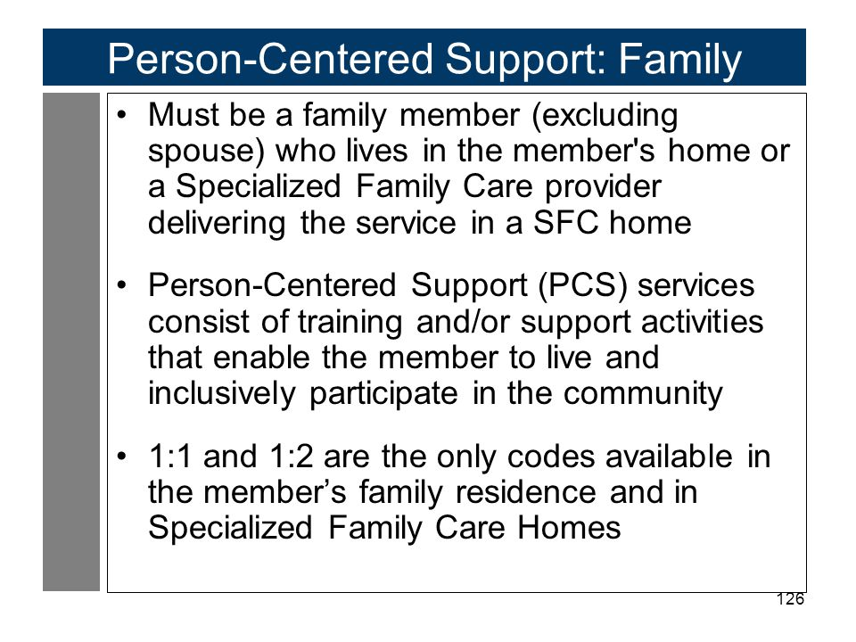 126 Person-Centered Support: Family Must be a family member (excluding spouse) who lives in the member s home or a Specialized Family Care provider delivering the service in a SFC home Person-Centered Support (PCS) services consist of training and/or support activities that enable the member to live and inclusively participate in the community 1:1 and 1:2 are the only codes available in the member's family residence and in Specialized Family Care Homes