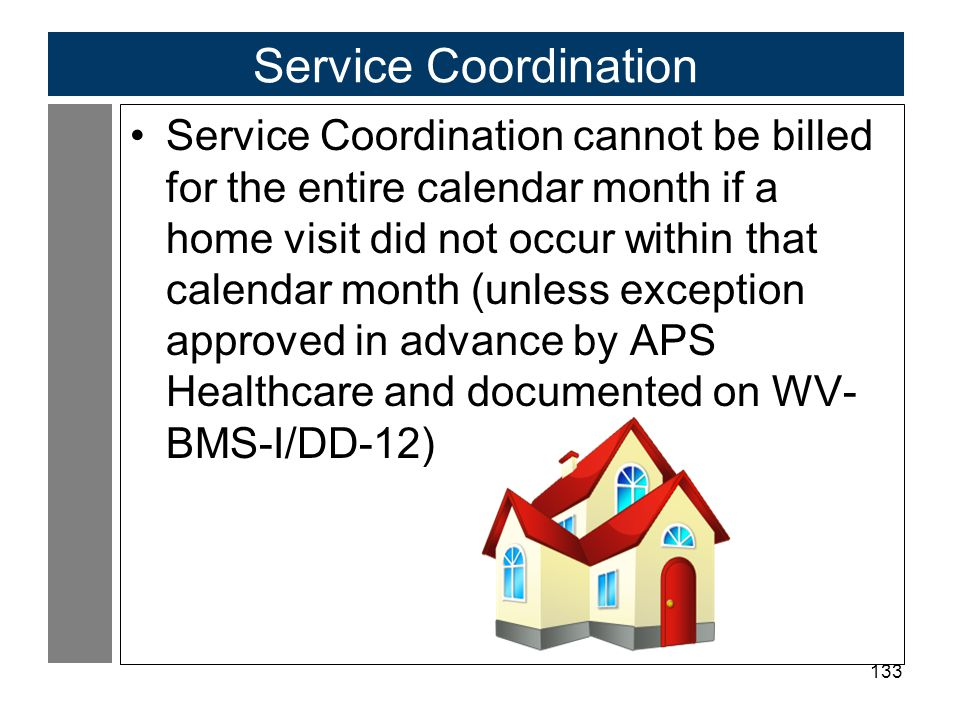133 Service Coordination Service Coordination cannot be billed for the entire calendar month if a home visit did not occur within that calendar month (unless exception approved in advance by APS Healthcare and documented on WV- BMS-I/DD-12)
