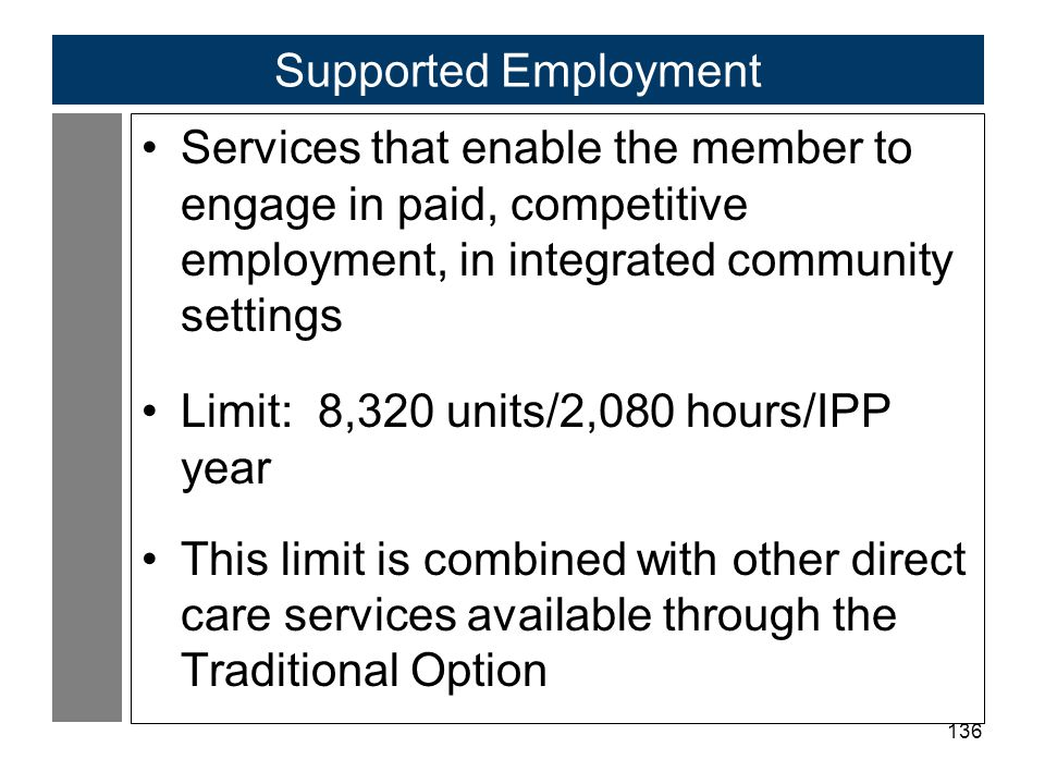 136 Supported Employment Services that enable the member to engage in paid, competitive employment, in integrated community settings Limit: 8,320 units/2,080 hours/IPP year This limit is combined with other direct care services available through the Traditional Option
