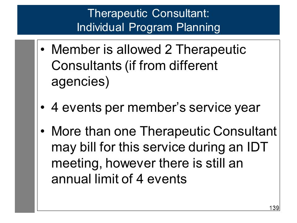 139 Therapeutic Consultant: Individual Program Planning Member is allowed 2 Therapeutic Consultants (if from different agencies) 4 events per member's service year More than one Therapeutic Consultant may bill for this service during an IDT meeting, however there is still an annual limit of 4 events
