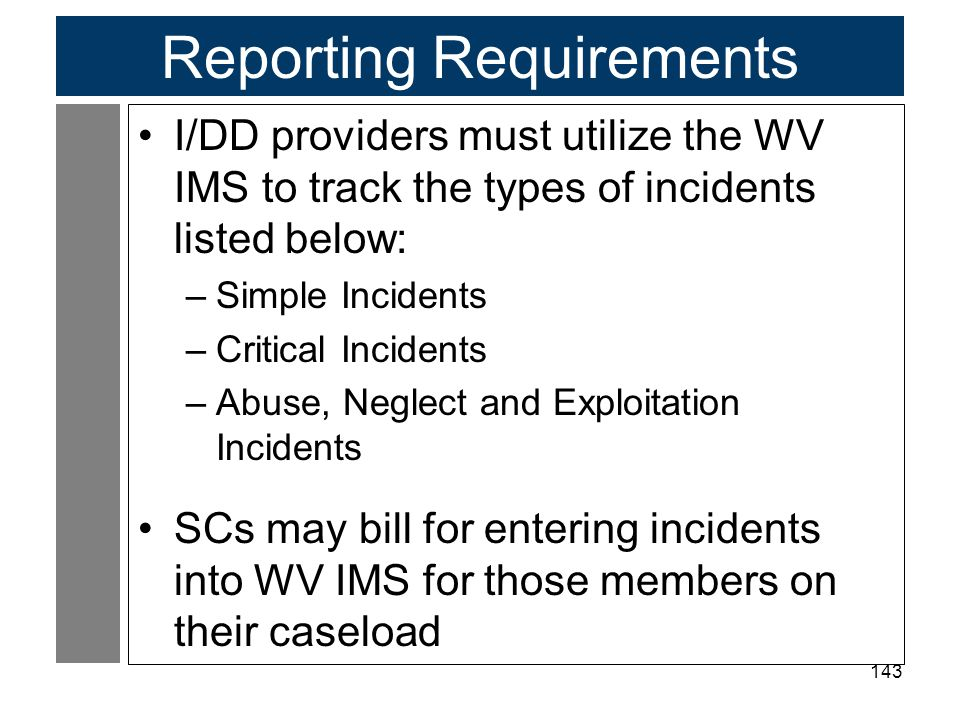 143 Reporting Requirements I/DD providers must utilize the WV IMS to track the types of incidents listed below: –Simple Incidents –Critical Incidents –Abuse, Neglect and Exploitation Incidents SCs may bill for entering incidents into WV IMS for those members on their caseload