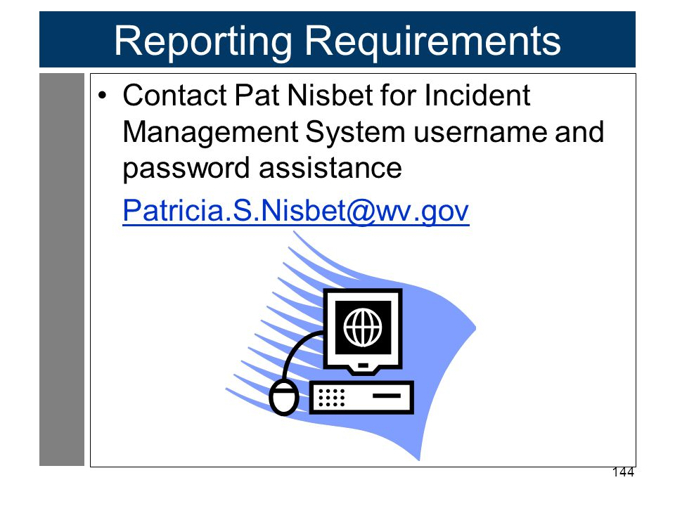 144 Reporting Requirements Contact Pat Nisbet for Incident Management System username and password assistance Patricia.S.Nisbet@wv.gov