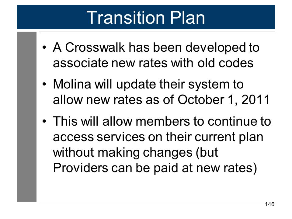 146 Transition Plan A Crosswalk has been developed to associate new rates with old codes Molina will update their system to allow new rates as of October 1, 2011 This will allow members to continue to access services on their current plan without making changes (but Providers can be paid at new rates)