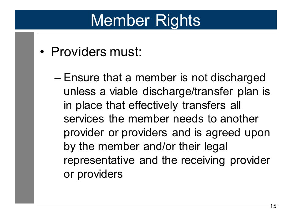 15 Member Rights Providers must: –Ensure that a member is not discharged unless a viable discharge/transfer plan is in place that effectively transfers all services the member needs to another provider or providers and is agreed upon by the member and/or their legal representative and the receiving provider or providers
