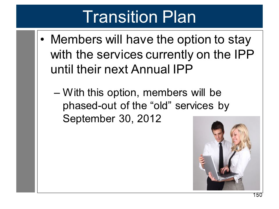 150 Transition Plan Members will have the option to stay with the services currently on the IPP until their next Annual IPP –With this option, members will be phased-out of the old services by September 30, 2012