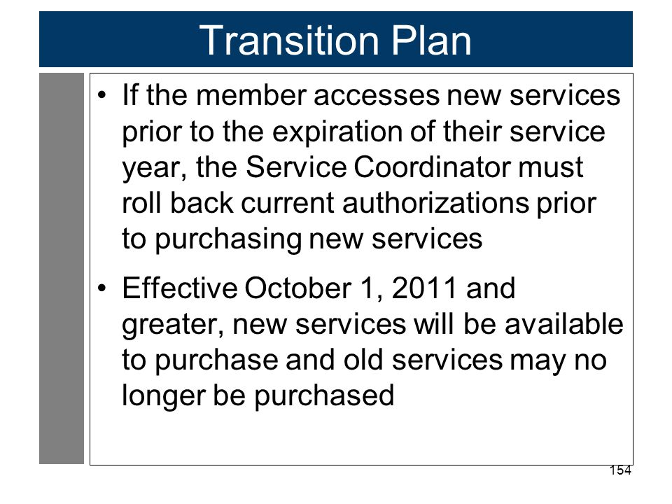 154 Transition Plan If the member accesses new services prior to the expiration of their service year, the Service Coordinator must roll back current authorizations prior to purchasing new services Effective October 1, 2011 and greater, new services will be available to purchase and old services may no longer be purchased