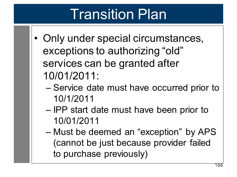 155 Transition Plan Only under special circumstances, exceptions to authorizing old services can be granted after 10/01/2011: –Service date must have occurred prior to 10/1/2011 –IPP start date must have been prior to 10/01/2011 –Must be deemed an exception by APS (cannot be just because provider failed to purchase previously)
