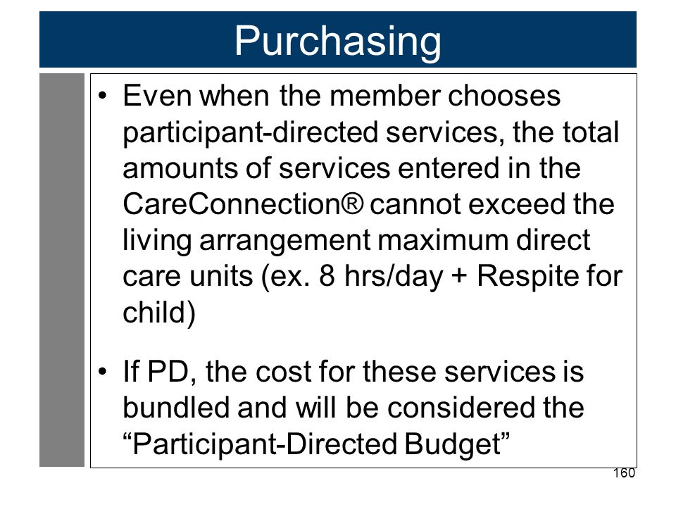 160 Purchasing Even when the member chooses participant-directed services, the total amounts of services entered in the CareConnection® cannot exceed the living arrangement maximum direct care units (ex.