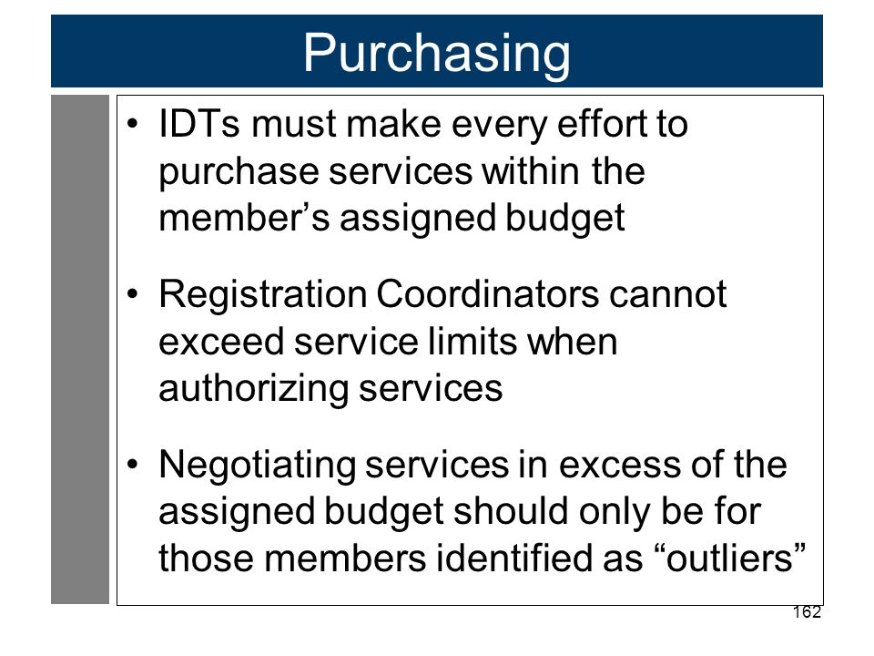 162 Purchasing IDTs must make every effort to purchase services within the member's assigned budget Registration Coordinators cannot exceed service limits when authorizing services Negotiating services in excess of the assigned budget should only be for those members identified as outliers