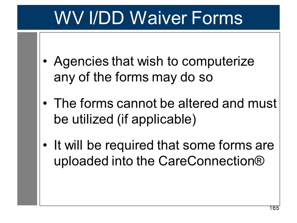165 WV I/DD Waiver Forms Agencies that wish to computerize any of the forms may do so The forms cannot be altered and must be utilized (if applicable) It will be required that some forms are uploaded into the CareConnection®
