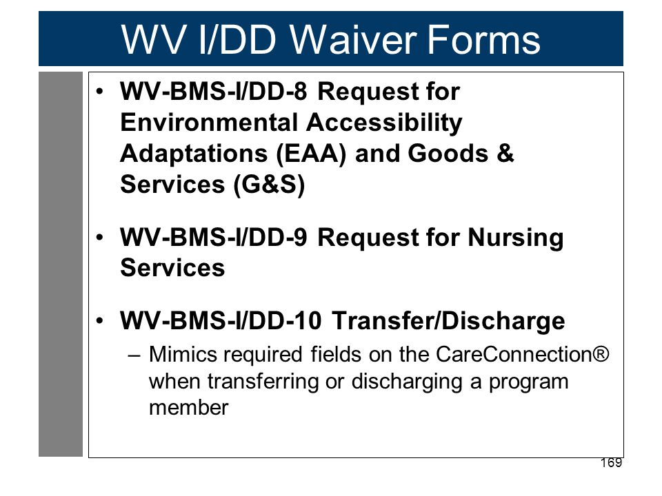 169 WV I/DD Waiver Forms WV-BMS-I/DD-8 Request for Environmental Accessibility Adaptations (EAA) and Goods & Services (G&S) WV-BMS-I/DD-9 Request for Nursing Services WV-BMS-I/DD-10 Transfer/Discharge –Mimics required fields on the CareConnection® when transferring or discharging a program member