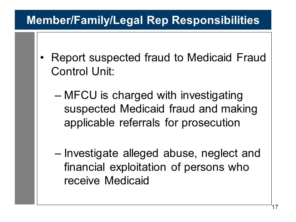 17 Member/Family/Legal Rep Responsibilities Report suspected fraud to Medicaid Fraud Control Unit: –MFCU is charged with investigating suspected Medicaid fraud and making applicable referrals for prosecution –Investigate alleged abuse, neglect and financial exploitation of persons who receive Medicaid