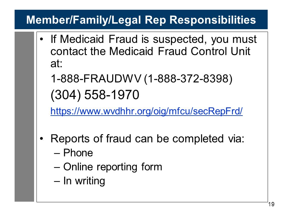 19 Member/Family/Legal Rep Responsibilities If Medicaid Fraud is suspected, you must contact the Medicaid Fraud Control Unit at: 1-888-FRAUDWV (1-888-372-8398) (304) 558-1970 https://www.wvdhhr.org/oig/mfcu/secRepFrd/ Reports of fraud can be completed via: –Phone –Online reporting form –In writing