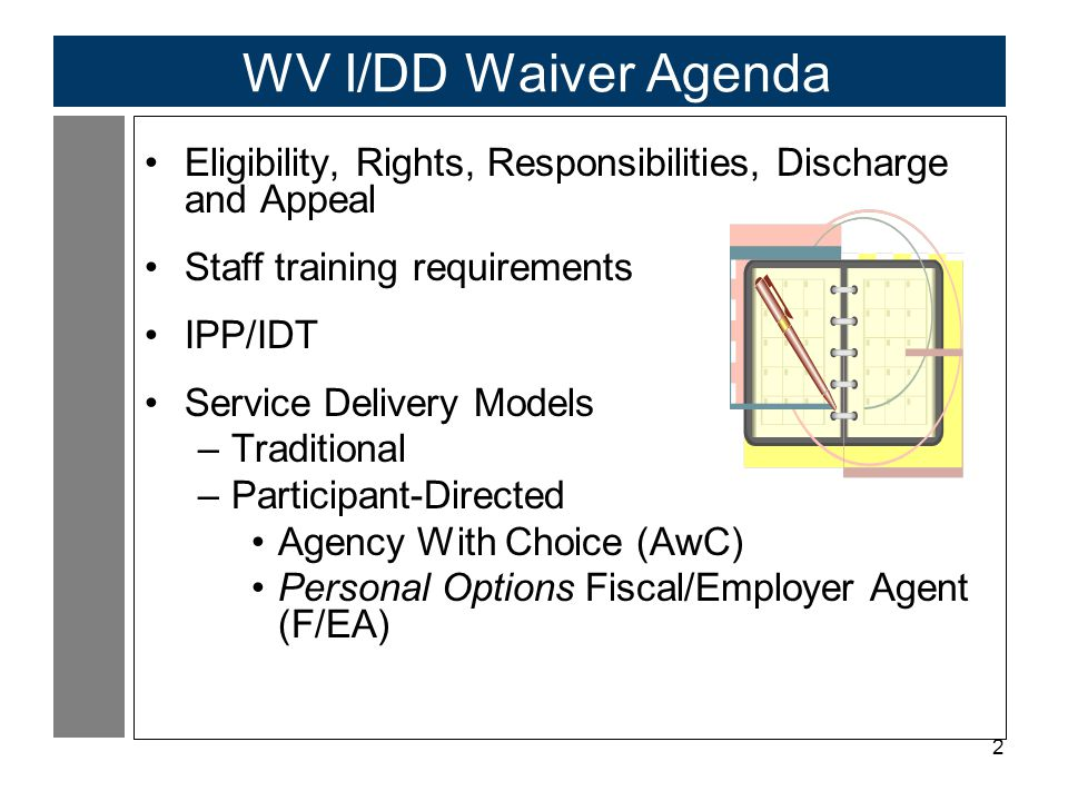 2 WV I/DD Waiver Agenda Eligibility, Rights, Responsibilities, Discharge and Appeal Staff training requirements IPP/IDT Service Delivery Models –Traditional –Participant-Directed Agency With Choice (AwC) Personal Options Fiscal/Employer Agent (F/EA)