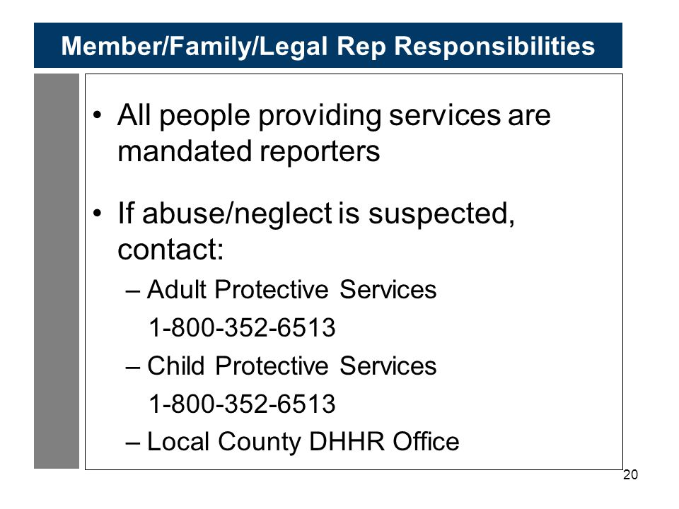 20 Member/Family/Legal Rep Responsibilities All people providing services are mandated reporters If abuse/neglect is suspected, contact: –Adult Protective Services 1-800-352-6513 –Child Protective Services 1-800-352-6513 –Local County DHHR Office