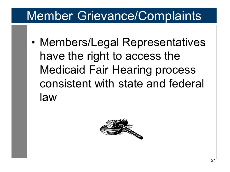 21 Member Grievance/Complaints Members/Legal Representatives have the right to access the Medicaid Fair Hearing process consistent with state and federal law