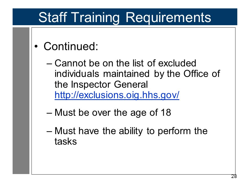 28 Staff Training Requirements Continued: –Cannot be on the list of excluded individuals maintained by the Office of the Inspector General http://exclusions.oig.hhs.gov/ http://exclusions.oig.hhs.gov/ –Must be over the age of 18 –Must have the ability to perform the tasks