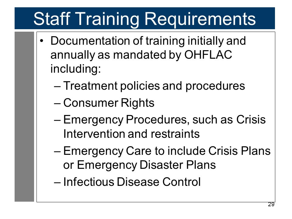 29 Staff Training Requirements Documentation of training initially and annually as mandated by OHFLAC including: –Treatment policies and procedures –Consumer Rights –Emergency Procedures, such as Crisis Intervention and restraints –Emergency Care to include Crisis Plans or Emergency Disaster Plans –Infectious Disease Control