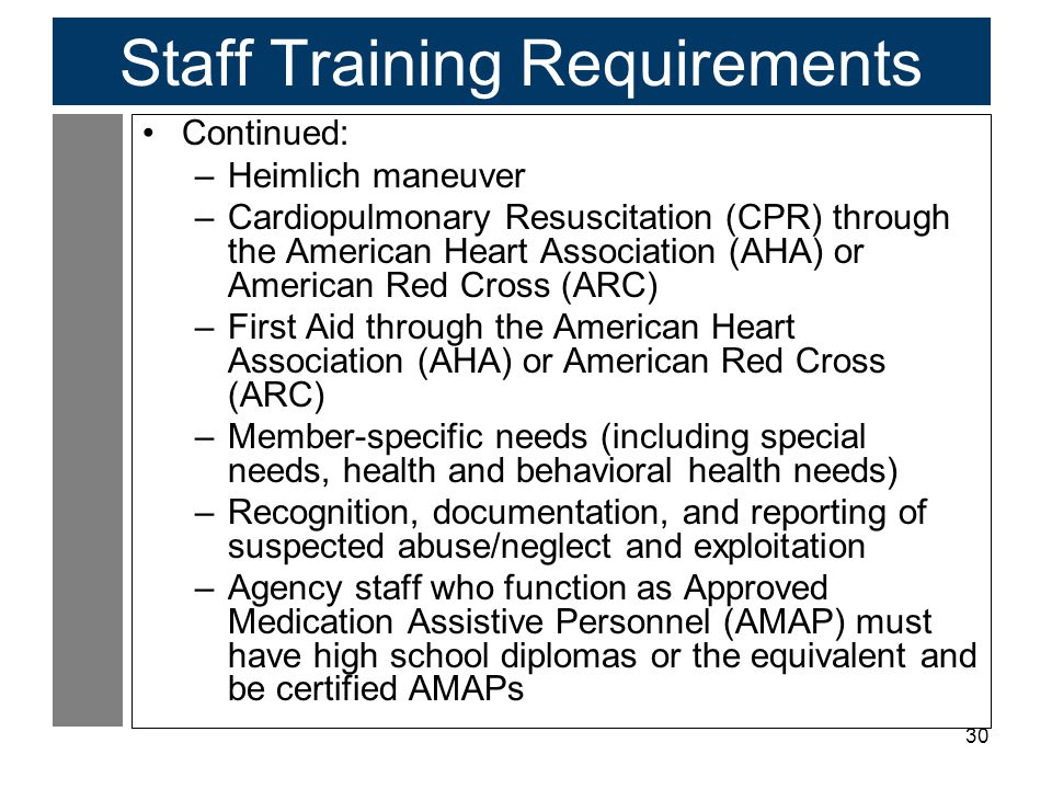 30 Staff Training Requirements Continued: –Heimlich maneuver –Cardiopulmonary Resuscitation (CPR) through the American Heart Association (AHA) or American Red Cross (ARC) –First Aid through the American Heart Association (AHA) or American Red Cross (ARC) –Member-specific needs (including special needs, health and behavioral health needs) –Recognition, documentation, and reporting of suspected abuse/neglect and exploitation –Agency staff who function as Approved Medication Assistive Personnel (AMAP) must have high school diplomas or the equivalent and be certified AMAPs