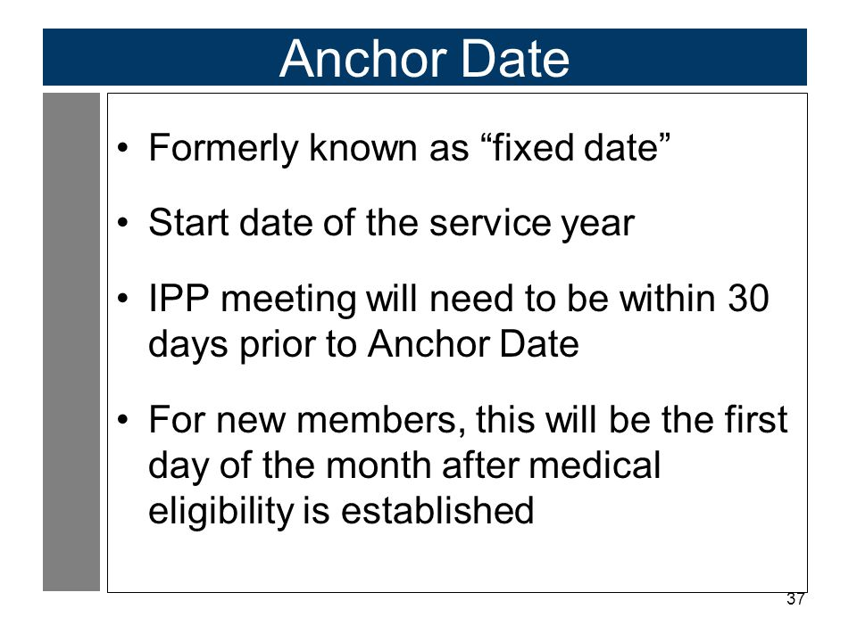 37 Anchor Date Formerly known as fixed date Start date of the service year IPP meeting will need to be within 30 days prior to Anchor Date For new members, this will be the first day of the month after medical eligibility is established