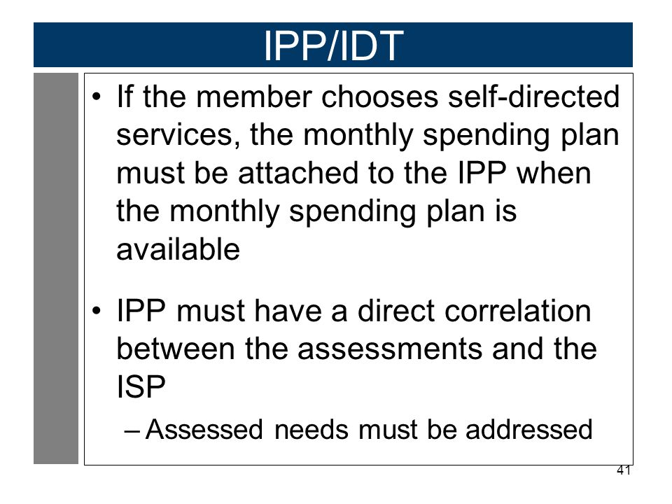 41 IPP/IDT If the member chooses self-directed services, the monthly spending plan must be attached to the IPP when the monthly spending plan is available IPP must have a direct correlation between the assessments and the ISP –Assessed needs must be addressed