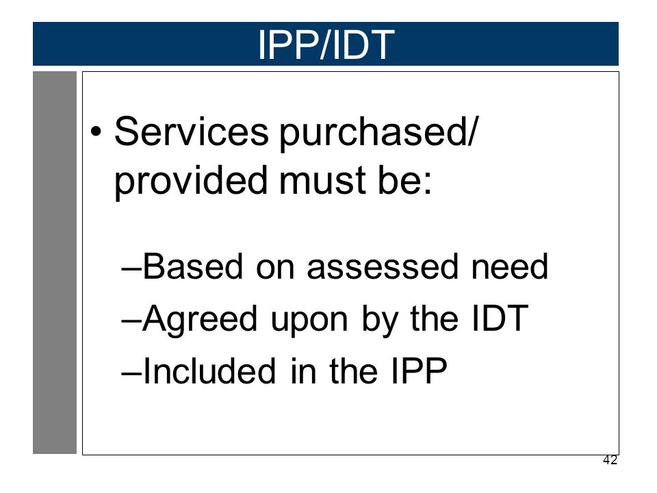 42 IPP/IDT Services purchased/ provided must be: –Based on assessed need –Agreed upon by the IDT –Included in the IPP