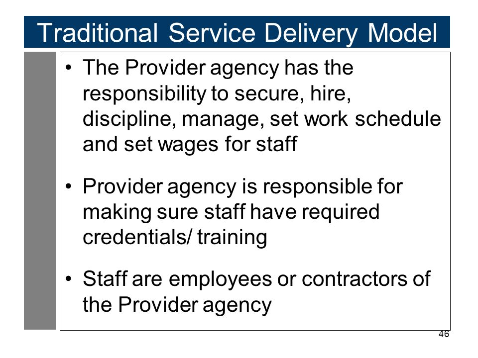 46 Traditional Service Delivery Model The Provider agency has the responsibility to secure, hire, discipline, manage, set work schedule and set wages for staff Provider agency is responsible for making sure staff have required credentials/ training Staff are employees or contractors of the Provider agency