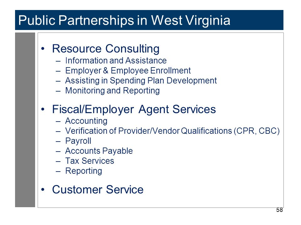 58 Public Partnerships in West Virginia Resource Consulting –Information and Assistance –Employer & Employee Enrollment –Assisting in Spending Plan Development –Monitoring and Reporting Fiscal/Employer Agent Services –Accounting –Verification of Provider/Vendor Qualifications (CPR, CBC) –Payroll –Accounts Payable –Tax Services –Reporting Customer Service